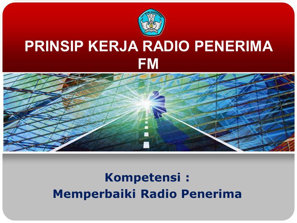 PRINSIP KERJA RADIO PENERIMA FM Kompetensi : Memperbaiki Radio Penerima