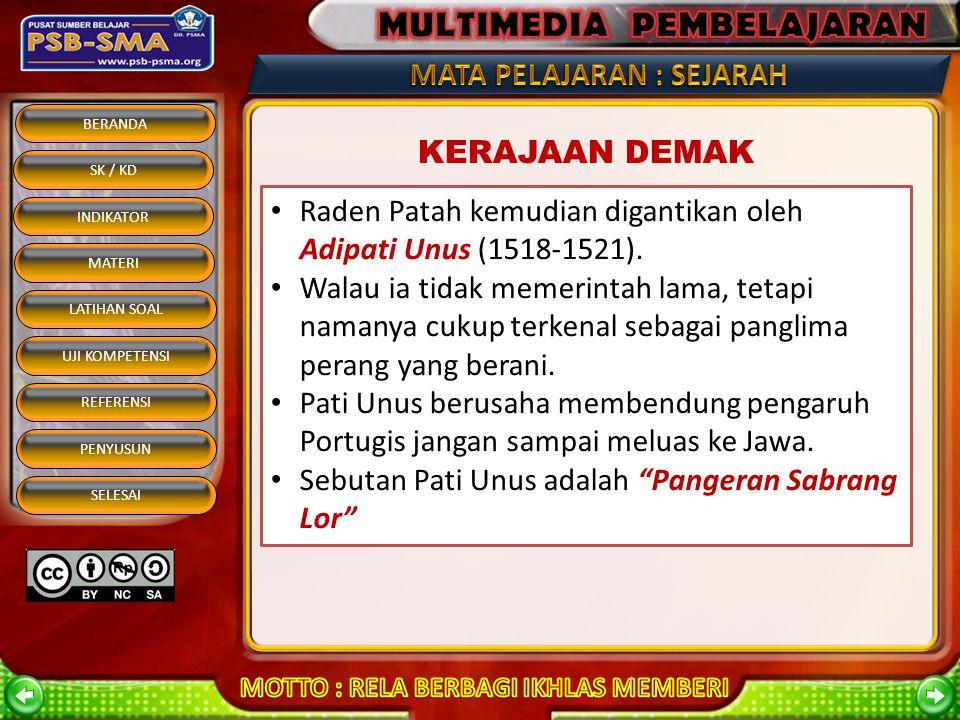 BERANDA SK / KD INDIKATOR MATERI REFERENSI PENYUSUN SELESAI LATIHAN SOAL UJI KOMPETENSI KERAJAAN DEMAK Berdiri tahun 1500 Didirikan oleh Raden Patah (1500-1518) Bergelar Sultan Alam Akhbar al Fatah Daerah kekuasaannya meliputi Demak, Semarang, Tegal, Jepara Karena memiliki bandar-bandar penting sehingga Demak berkembang menjadi negara maritim yang kuat.