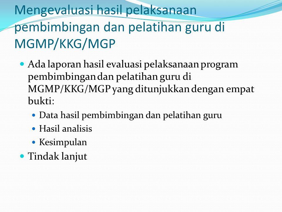Mengevaluasi hasil pelaksanaan pembimbingan dan pelatihan guru di MGMP/KKG/MGP Ada laporan hasil evaluasi pelaksanaan program pembimbingan dan pelatih