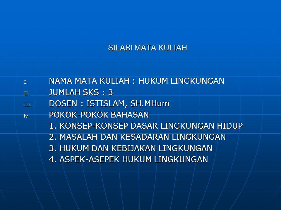 SILABI MATA KULIAH I. NAMA MATA KULIAH : HUKUM LINGKUNGAN II. JUMLAH SKS : 3 III. DOSEN : ISTISLAM, SH.MHum iv. POKOK-POKOK BAHASAN 1. KONSEP-KONSEP D