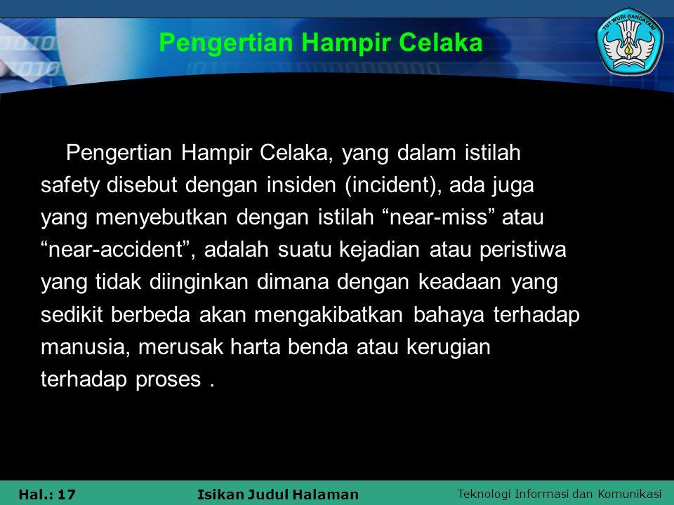 Teknologi Informasi dan Komunikasi Hal.: 17Isikan Judul Halaman Pengertian Hampir Celaka, yang dalam istilah safety disebut dengan insiden (incident),