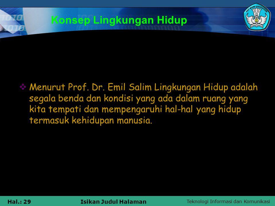 Teknologi Informasi dan Komunikasi Hal.: 29Isikan Judul Halaman Konsep Lingkungan Hidup  Menurut Prof. Dr. Emil Salim Lingkungan Hidup adalah segala