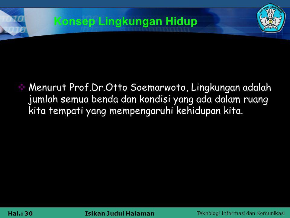 Teknologi Informasi dan Komunikasi Hal.: 30Isikan Judul Halaman Konsep Lingkungan Hidup  Menurut Prof.Dr.Otto Soemarwoto, Lingkungan adalah jumlah se