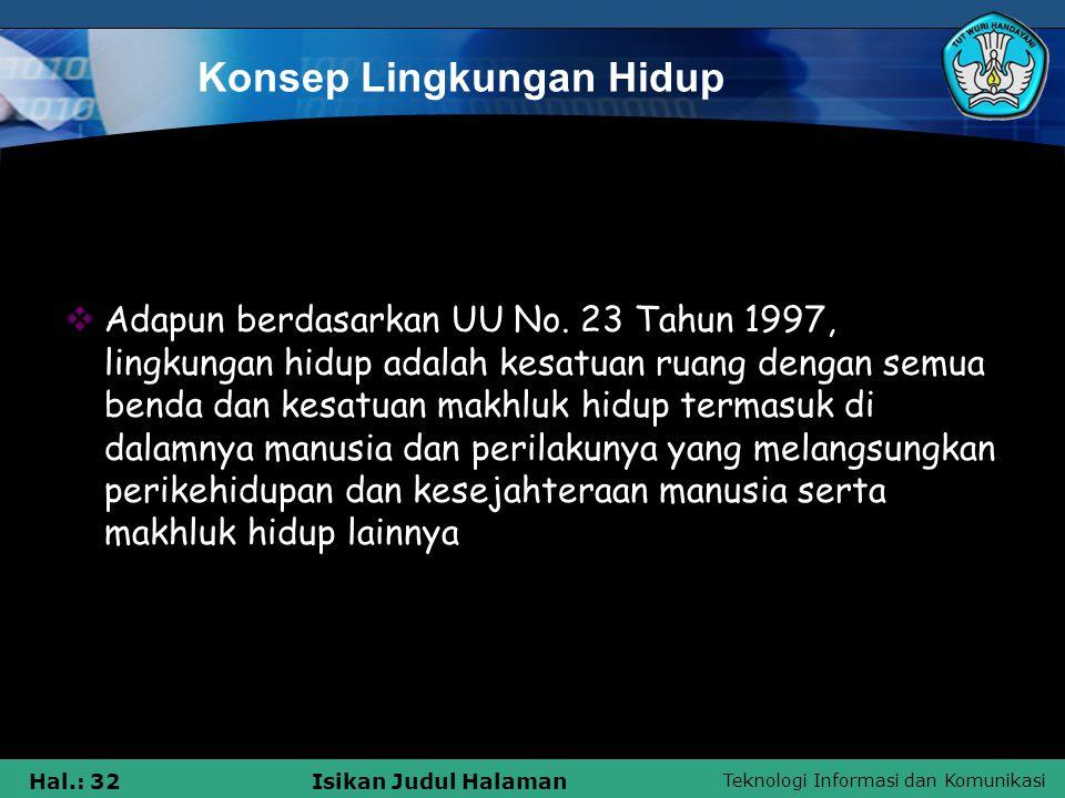 Teknologi Informasi dan Komunikasi Hal.: 32Isikan Judul Halaman Konsep Lingkungan Hidup  Adapun berdasarkan UU No. 23 Tahun 1997, lingkungan hidup ad