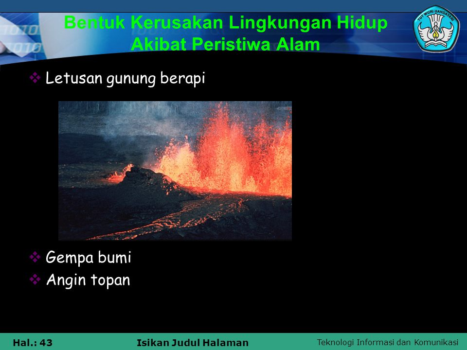 Teknologi Informasi dan Komunikasi Hal.: 43Isikan Judul Halaman Bentuk Kerusakan Lingkungan Hidup Akibat Peristiwa Alam  Letusan gunung berapi  Gemp