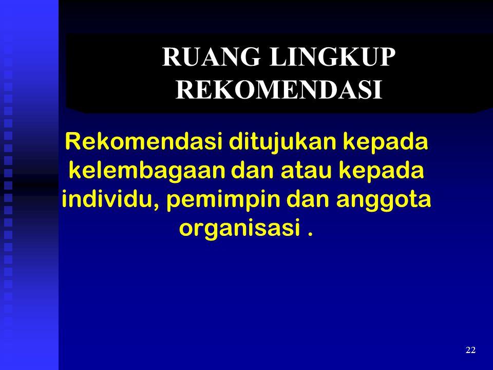 RUANG LINGKUP REKOMENDASI Rekomendasi ditujukan kepada kelembagaan dan atau kepada individu, pemimpin dan anggota organisasi. 22