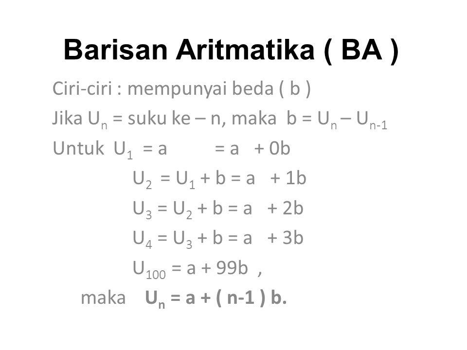 Barisan Aritmatika ( BA ) Ciri-ciri : mempunyai beda ( b ) Jika U n = suku ke – n, maka b = U n – U n-1 Untuk U 1 = a = a + 0b U 2 = U 1 + b = a + 1b U 3 = U 2 + b = a + 2b U 4 = U 3 + b = a + 3b U 100 = a + 99b, maka U n = a + ( n-1 ) b.
