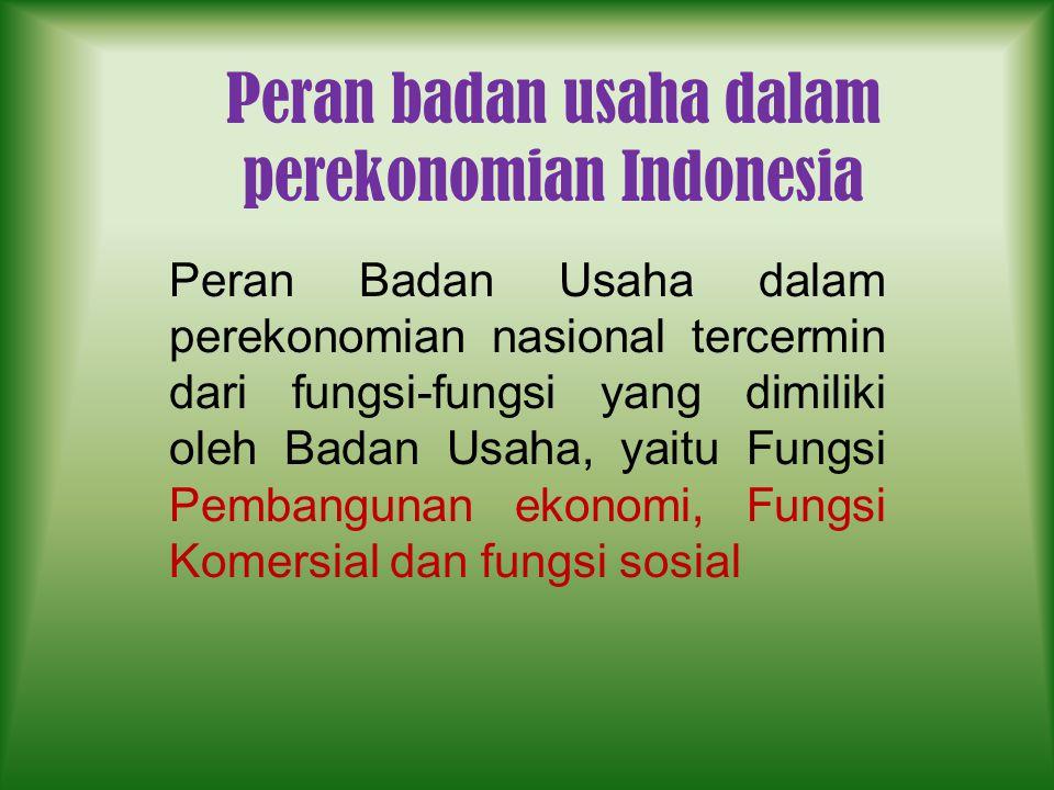 Peran badan usaha dalam perekonomian Indonesia Peran Badan Usaha dalam perekonomian nasional tercermin dari fungsi-fungsi yang dimiliki oleh Badan Usa