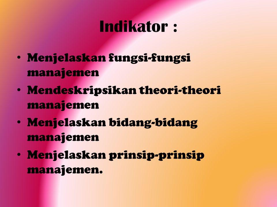 Indikator : Menjelaskan fungsi-fungsi manajemen Mendeskripsikan theori-theori manajemen Menjelaskan bidang-bidang manajemen Menjelaskan prinsip-prinsi