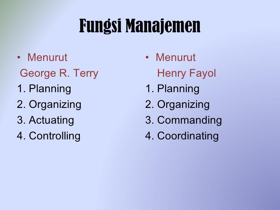 Fungsi Manajemen Menurut George R. Terry 1. Planning 2. Organizing 3. Actuating 4. Controlling Menurut Henry Fayol 1. Planning 2. Organizing 3. Comman