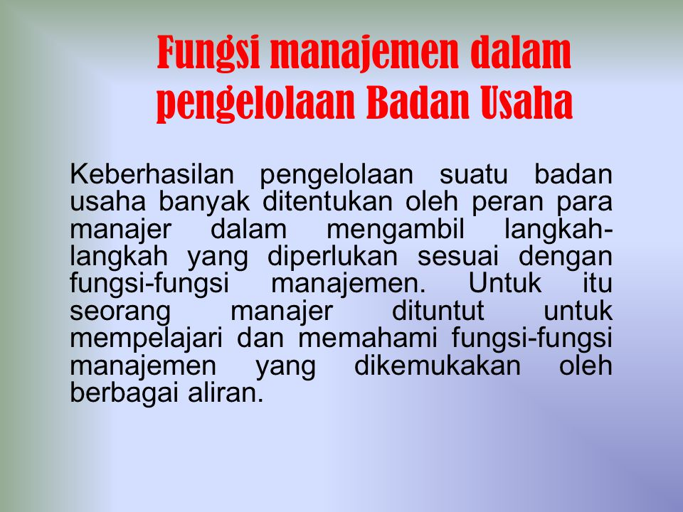 Fungsi manajemen dalam pengelolaan Badan Usaha Keberhasilan pengelolaan suatu badan usaha banyak ditentukan oleh peran para manajer dalam mengambil la