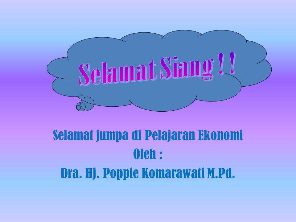 Selamat jumpa di Pelajaran Ekonomi Oleh : Dra. Hj. Poppie Komarawati M.Pd.