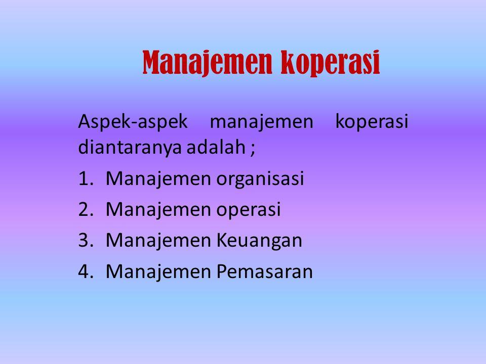 Manajemen koperasi Aspek-aspek manajemen koperasi diantaranya adalah ; 1.Manajemen organisasi 2.Manajemen operasi 3.Manajemen Keuangan 4.Manajemen Pemasaran