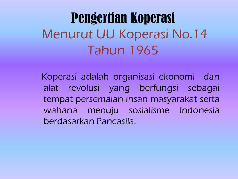 Pengertian Koperasi Menurut UU Koperasi No.14 Tahun 1965 Koperasi adalah organisasi ekonomi dan alat revolusi yang berfungsi sebagai tempat persemaian insan masyarakat serta wahana menuju sosialisme Indonesia berdasarkan Pancasila.