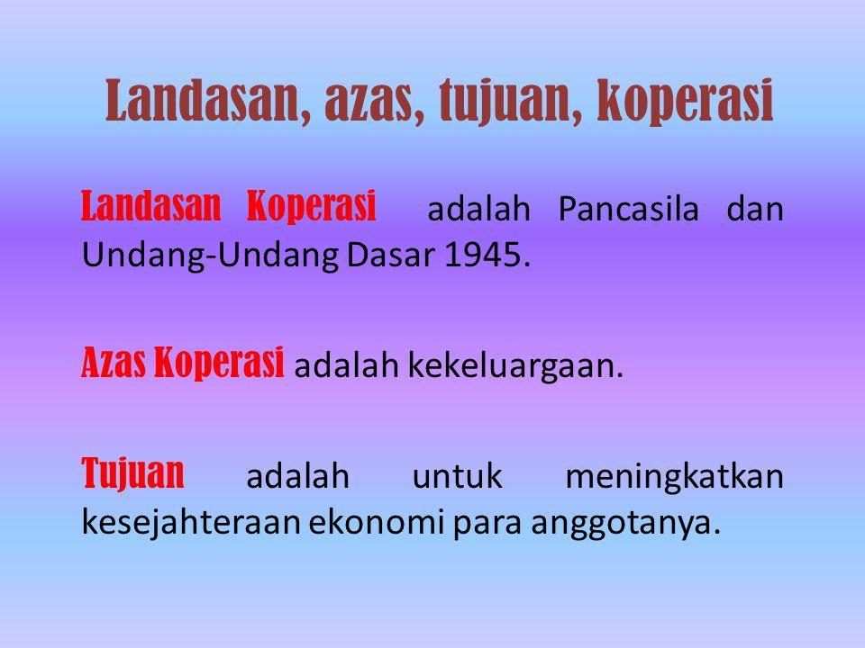Landasan, azas, tujuan, koperasi Landasan Koperasi adalah Pancasila dan Undang-Undang Dasar 1945.