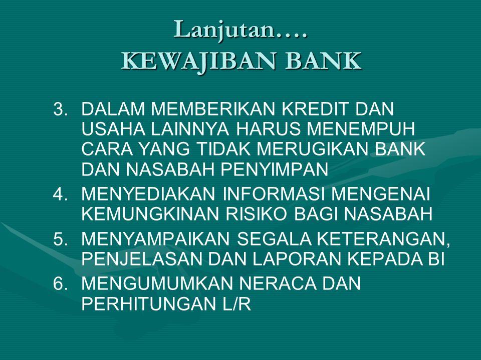 Lanjutan…. KEWAJIBAN BANK 3. 3.DALAM MEMBERIKAN KREDIT DAN USAHA LAINNYA HARUS MENEMPUH CARA YANG TIDAK MERUGIKAN BANK DAN NASABAH PENYIMPAN 4. 4.MENY