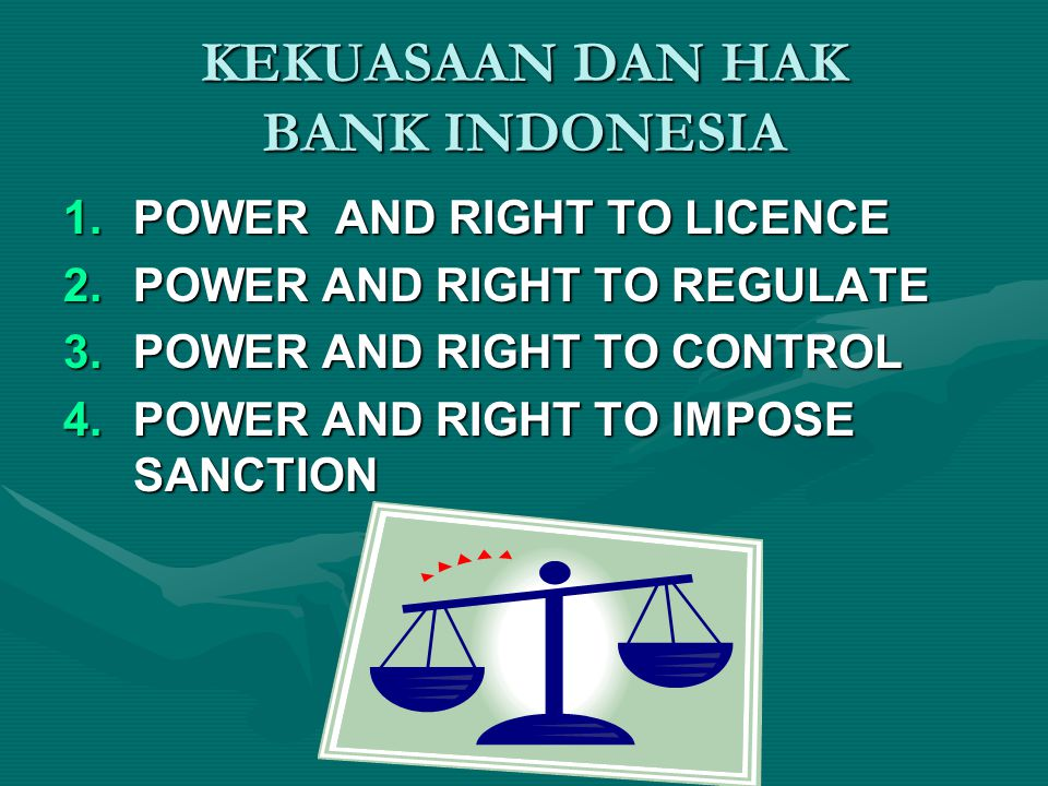 KEKUASAAN DAN HAK BANK INDONESIA 1.POWER AND RIGHT TO LICENCE 2.POWER AND RIGHT TO REGULATE 3.POWER AND RIGHT TO CONTROL 4.POWER AND RIGHT TO IMPOSE S