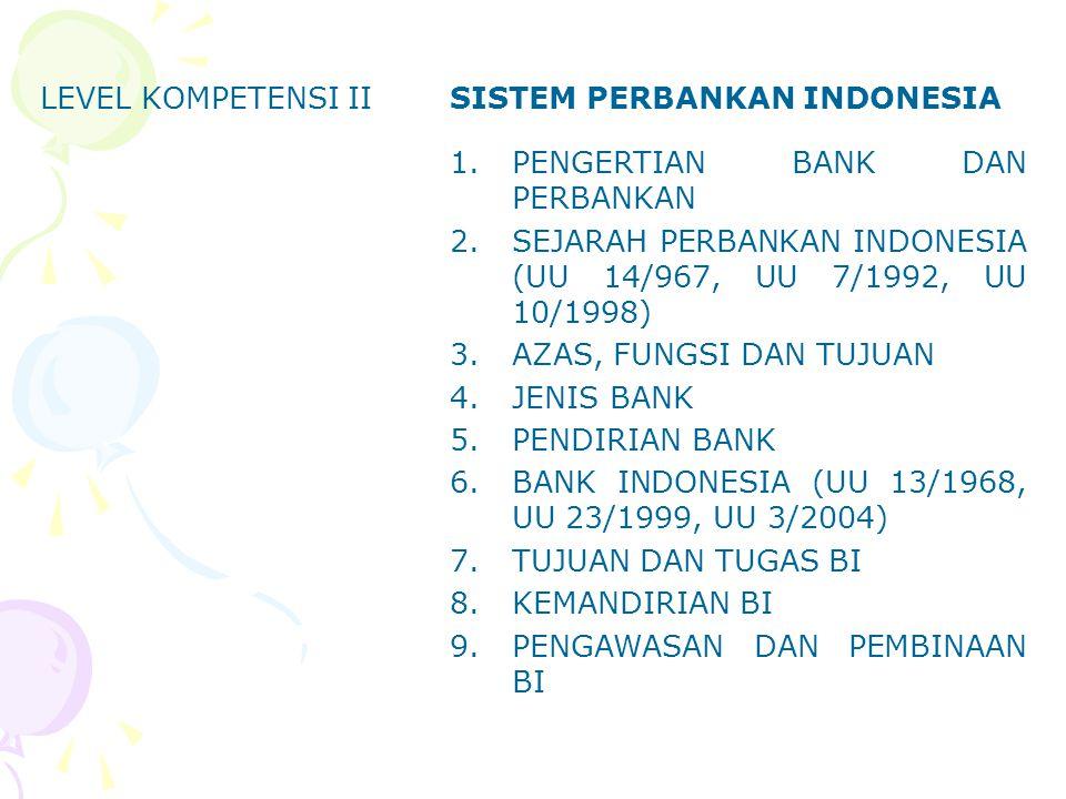 LEVEL KOMPETENSI IISISTEM PERBANKAN INDONESIA 1.PENGERTIAN BANK DAN PERBANKAN 2.SEJARAH PERBANKAN INDONESIA (UU 14/967, UU 7/1992, UU 10/1998) 3.AZAS,