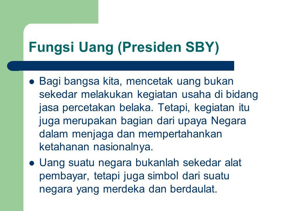 Fungsi Uang (Presiden SBY) Bagi bangsa kita, mencetak uang bukan sekedar melakukan kegiatan usaha di bidang jasa percetakan belaka.