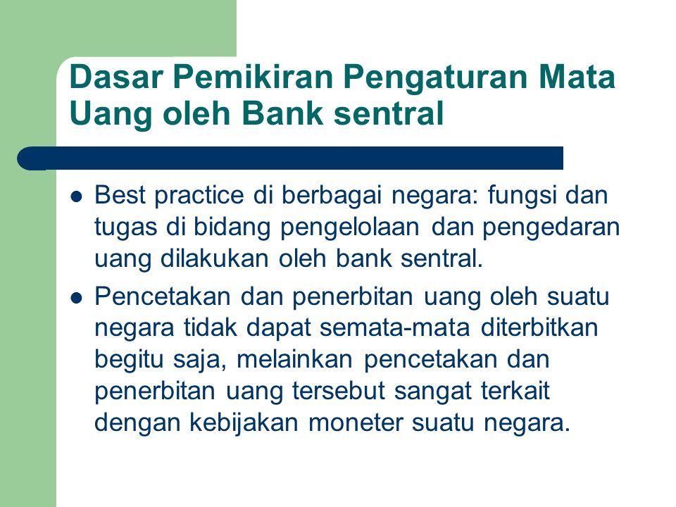 Dasar Pemikiran Pengaturan Mata Uang oleh Bank sentral Best practice di berbagai negara: fungsi dan tugas di bidang pengelolaan dan pengedaran uang dilakukan oleh bank sentral.
