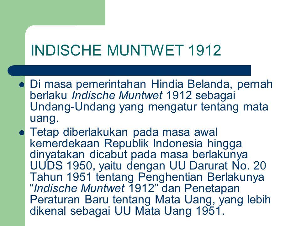 INDISCHE MUNTWET 1912 Di masa pemerintahan Hindia Belanda, pernah berlaku Indische Muntwet 1912 sebagai Undang-Undang yang mengatur tentang mata uang.