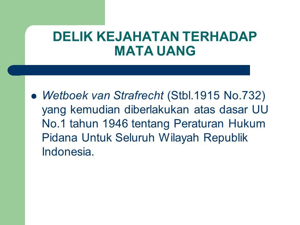 DELIK KEJAHATAN TERHADAP MATA UANG Wetboek van Strafrecht (Stbl.1915 No.732) yang kemudian diberlakukan atas dasar UU No.1 tahun 1946 tentang Peraturan Hukum Pidana Untuk Seluruh Wilayah Republik Indonesia.