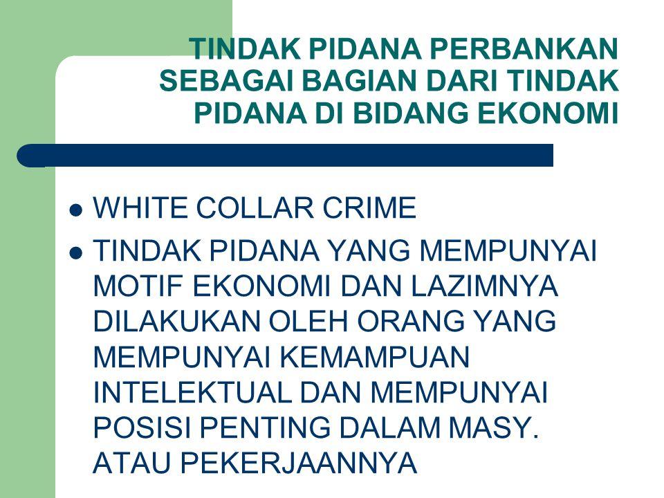 TINDAK PIDANA PERBANKAN SEBAGAI BAGIAN DARI TINDAK PIDANA DI BIDANG EKONOMI WHITE COLLAR CRIME TINDAK PIDANA YANG MEMPUNYAI MOTIF EKONOMI DAN LAZIMNYA DILAKUKAN OLEH ORANG YANG MEMPUNYAI KEMAMPUAN INTELEKTUAL DAN MEMPUNYAI POSISI PENTING DALAM MASY.