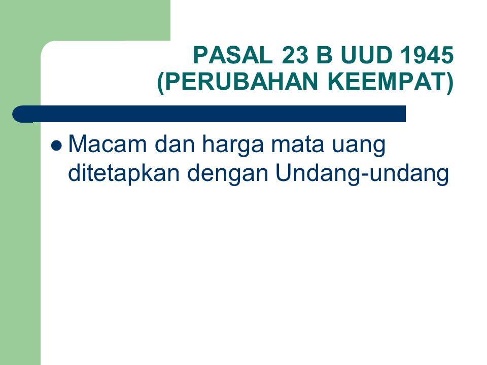 PASAL 23 B UUD 1945 (PERUBAHAN KEEMPAT) Macam dan harga mata uang ditetapkan dengan Undang-undang