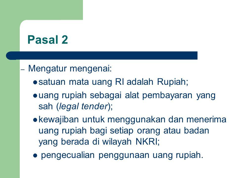 Pasal 2 – Mengatur mengenai: satuan mata uang RI adalah Rupiah; uang rupiah sebagai alat pembayaran yang sah (legal tender); kewajiban untuk menggunakan dan menerima uang rupiah bagi setiap orang atau badan yang berada di wilayah NKRI; pengecualian penggunaan uang rupiah.