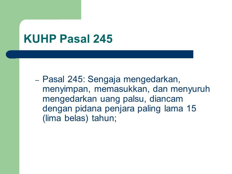 KUHP Pasal 245 – Pasal 245: Sengaja mengedarkan, menyimpan, memasukkan, dan menyuruh mengedarkan uang palsu, diancam dengan pidana penjara paling lama 15 (lima belas) tahun;