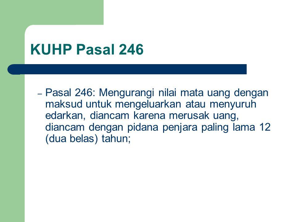 KUHP Pasal 246 – Pasal 246: Mengurangi nilai mata uang dengan maksud untuk mengeluarkan atau menyuruh edarkan, diancam karena merusak uang, diancam dengan pidana penjara paling lama 12 (dua belas) tahun;