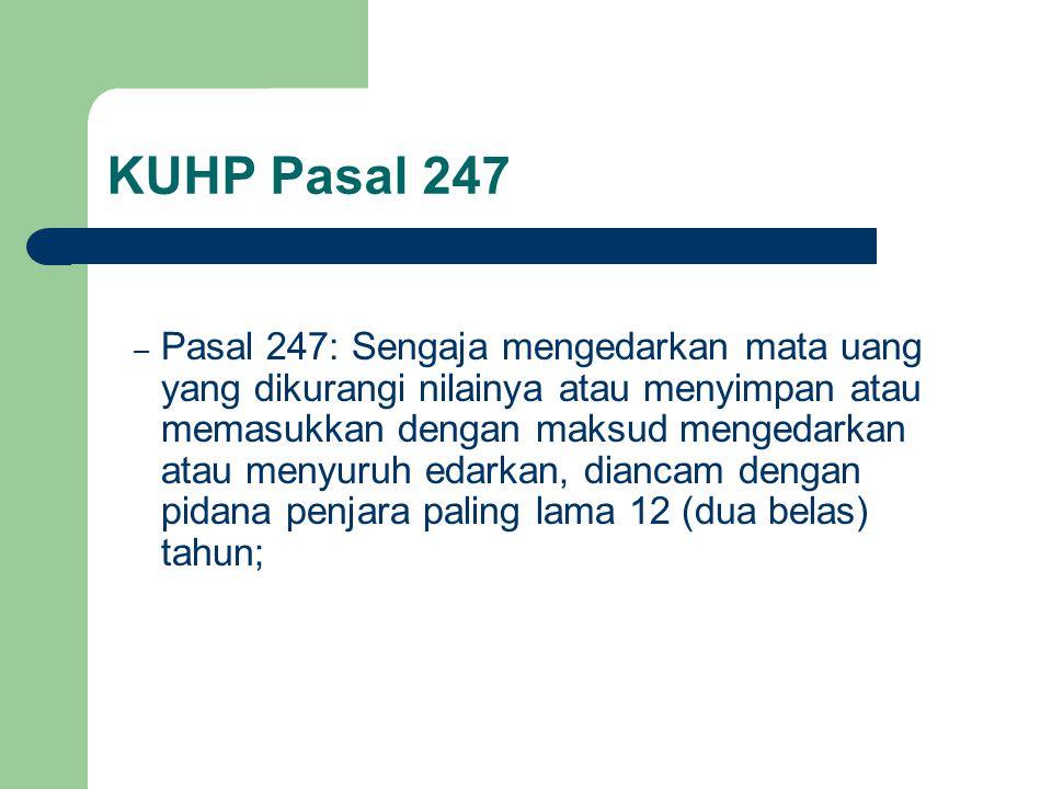 KUHP Pasal 247 – Pasal 247: Sengaja mengedarkan mata uang yang dikurangi nilainya atau menyimpan atau memasukkan dengan maksud mengedarkan atau menyuruh edarkan, diancam dengan pidana penjara paling lama 12 (dua belas) tahun;