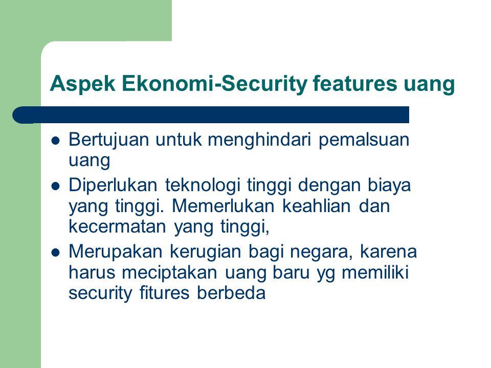 Aspek Ekonomi-Security features uang Bertujuan untuk menghindari pemalsuan uang Diperlukan teknologi tinggi dengan biaya yang tinggi.