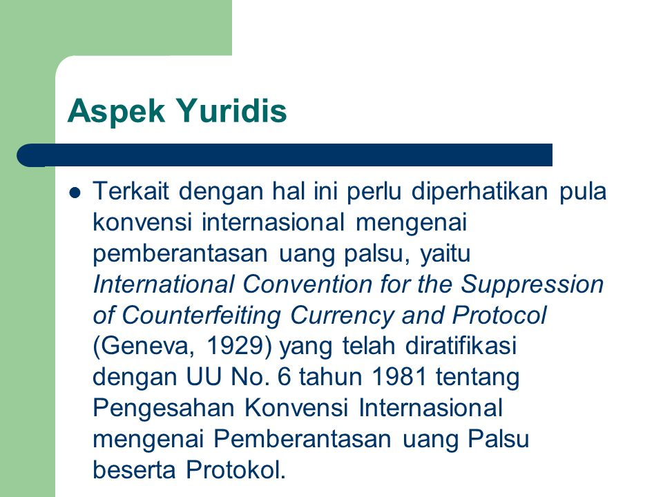 Aspek Yuridis Terkait dengan hal ini perlu diperhatikan pula konvensi internasional mengenai pemberantasan uang palsu, yaitu International Convention for the Suppression of Counterfeiting Currency and Protocol (Geneva, 1929) yang telah diratifikasi dengan UU No.