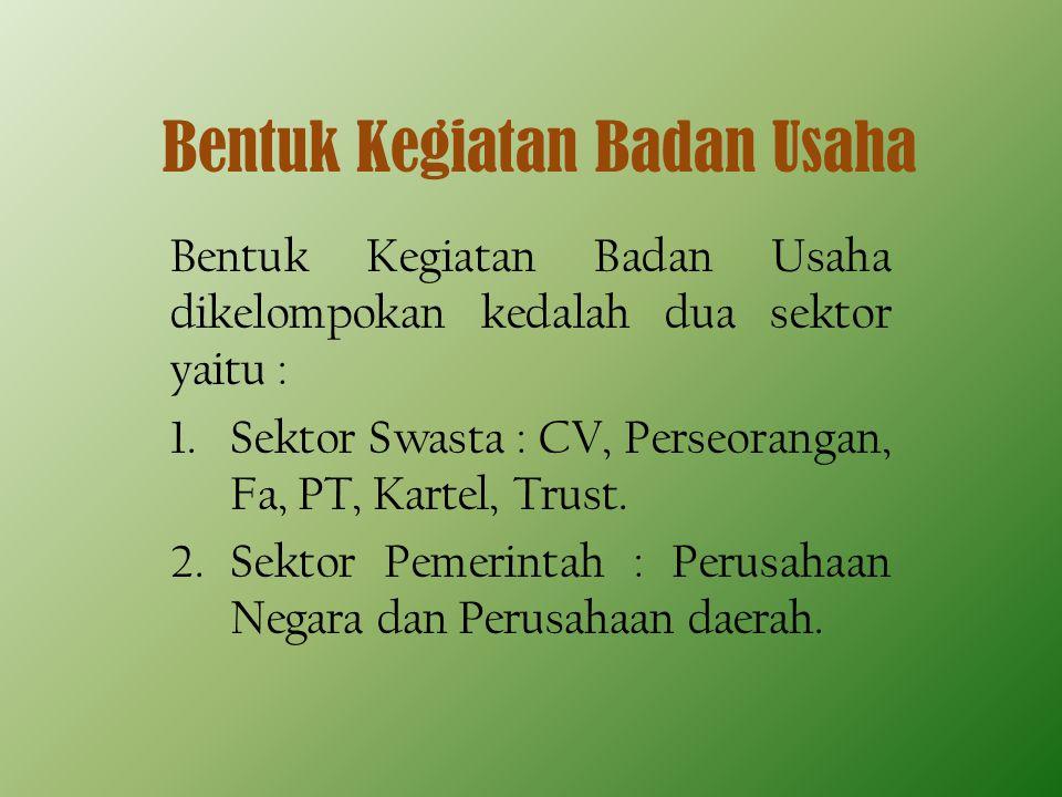 Bentuk Kegiatan Badan Usaha Bentuk Kegiatan Badan Usaha dikelompokan kedalah dua sektor yaitu : 1.Sektor Swasta : CV, Perseorangan, Fa, PT, Kartel, Trust.
