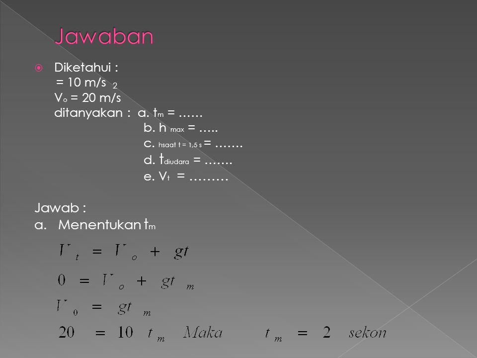  Diketahui : = 10 m/s V o = 20 m/s ditanyakan : a. t m = …… b. h max = ….. c. hsaat t = 1,5 s = ……. d. t diudara = ……. e. V t = ……… Jawab : a. Menent