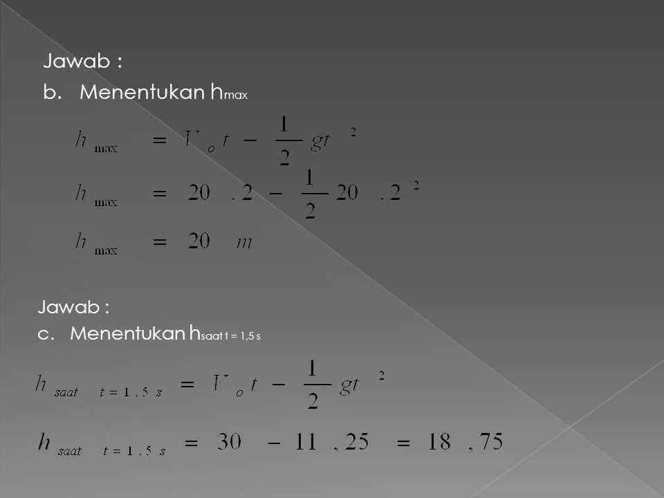 Jawab : b. Menentukan h max Jawab : c. Menentukan h saat t = 1,5 s
