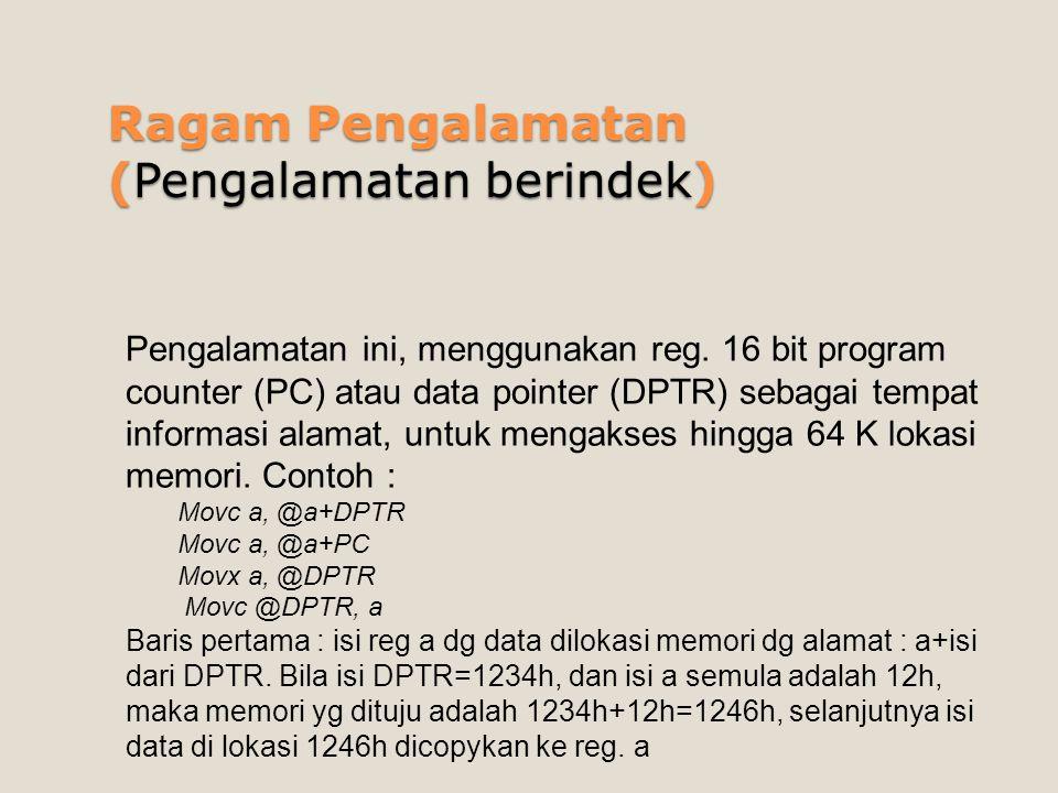 Ragam Pengalamatan (Pengalamatan berindek) Pengalamatan ini, menggunakan reg. 16 bit program counter (PC) atau data pointer (DPTR) sebagai tempat info