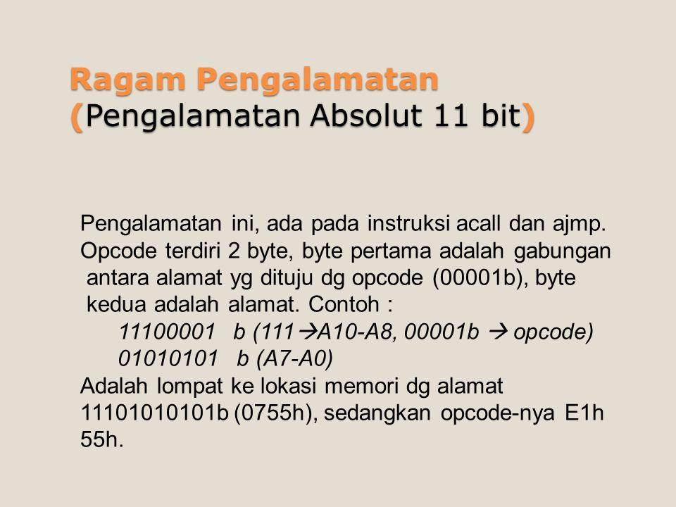 Ragam Pengalamatan (Pengalamatan Absolut 11 bit) Pengalamatan ini, ada pada instruksi acall dan ajmp. Opcode terdiri 2 byte, byte pertama adalah gabun