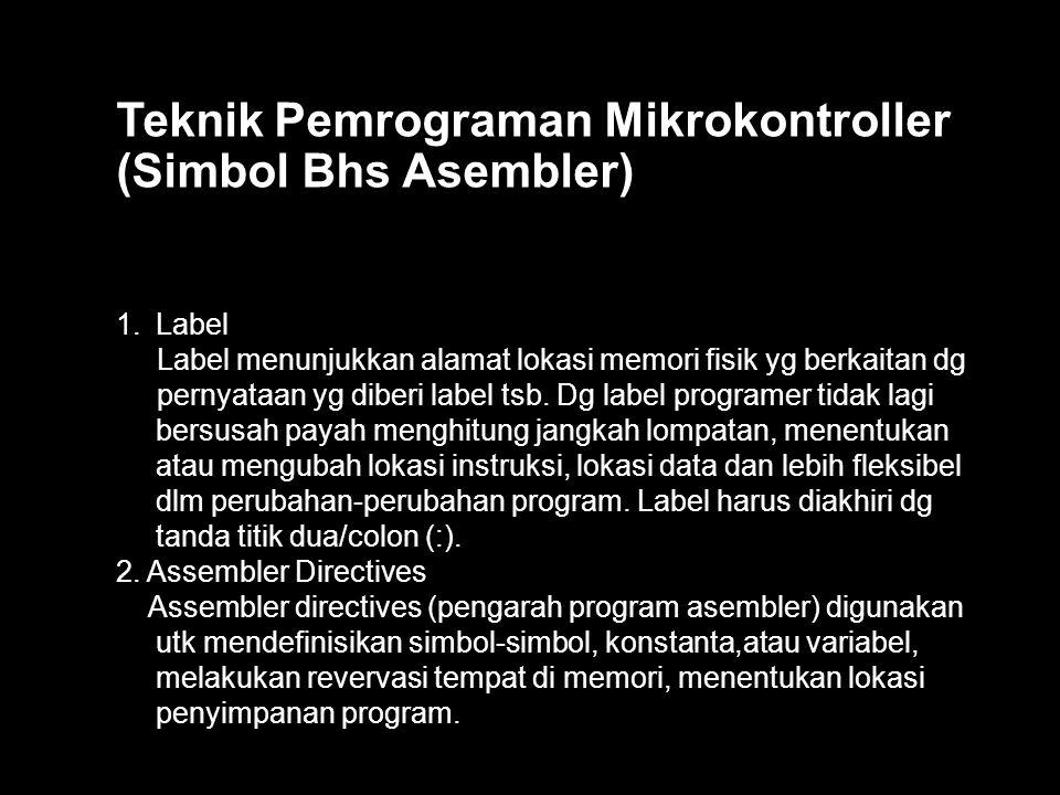 Teknik Pemrograman Mikrokontroller (Simbol Bhs Asembler) 1.Label Label menunjukkan alamat lokasi memori fisik yg berkaitan dg pernyataan yg diberi label tsb.