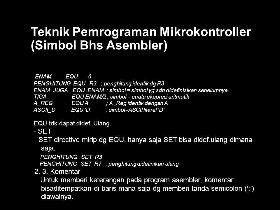Teknik Pemrograman Mikrokontroller (Simbol Bhs Asembler) ENAM EQU 6 PENGHITUNG EQU R3 ; penghitung identik dg R3 ENAM_JUGA EQU ENAM ; simbol = simbol yg sdh didefinisikan sebelumnya.