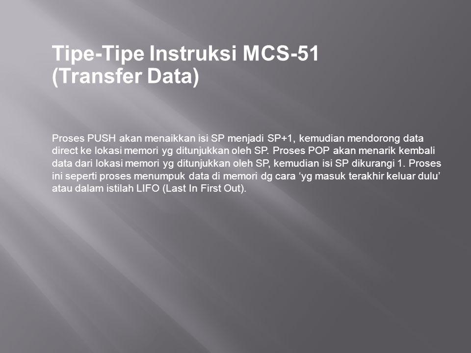 Tipe-Tipe Instruksi MCS-51 (Transfer Data) Proses PUSH akan menaikkan isi SP menjadi SP+1, kemudian mendorong data direct ke lokasi memori yg ditunjukkan oleh SP.