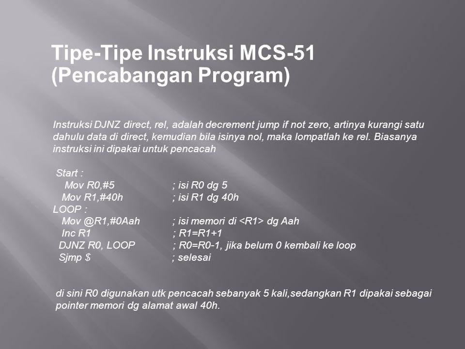 Tipe-Tipe Instruksi MCS-51 (Pencabangan Program) Instruksi DJNZ direct, rel, adalah decrement jump if not zero, artinya kurangi satu dahulu data di direct, kemudian bila isinya nol, maka lompatlah ke rel.