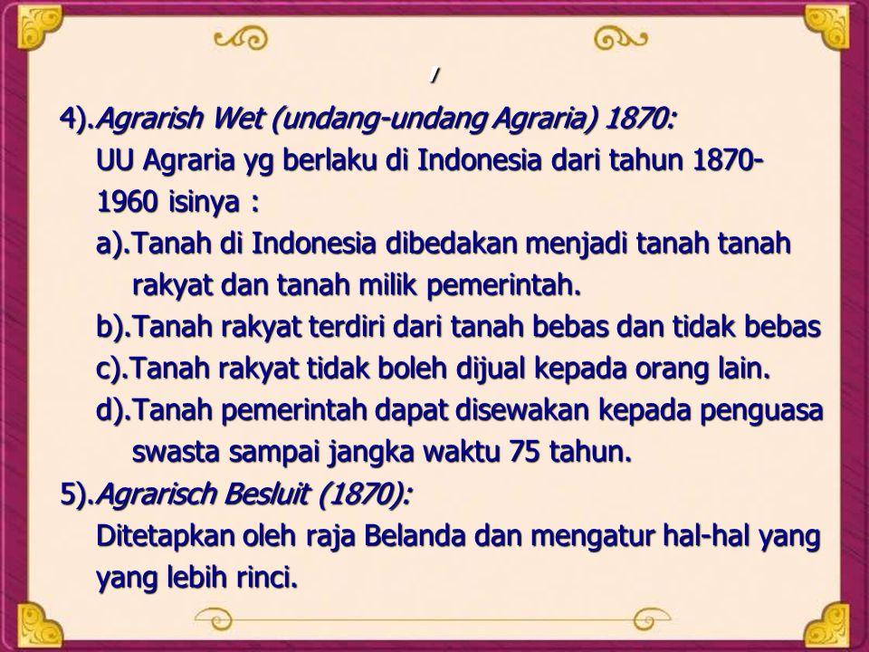 , 4).Agrarish Wet (undang-undang Agraria) 1870: UU Agraria yg berlaku di Indonesia dari tahun 1870- UU Agraria yg berlaku di Indonesia dari tahun 1870- 1960 isinya : 1960 isinya : a).Tanah di Indonesia dibedakan menjadi tanah tanah a).Tanah di Indonesia dibedakan menjadi tanah tanah rakyat dan tanah milik pemerintah.