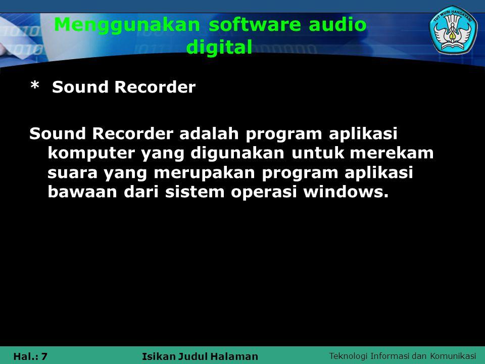Teknologi Informasi dan Komunikasi Hal.: 7Isikan Judul Halaman Menggunakan software audio digital * Sound Recorder Sound Recorder adalah program aplik