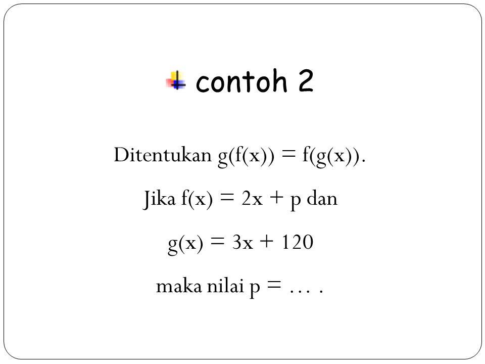 17 contoh 2 Ditentukan g(f(x)) = f(g(x)). Jika f(x) = 2x + p dan g(x) = 3x + 120 maka nilai p = ….