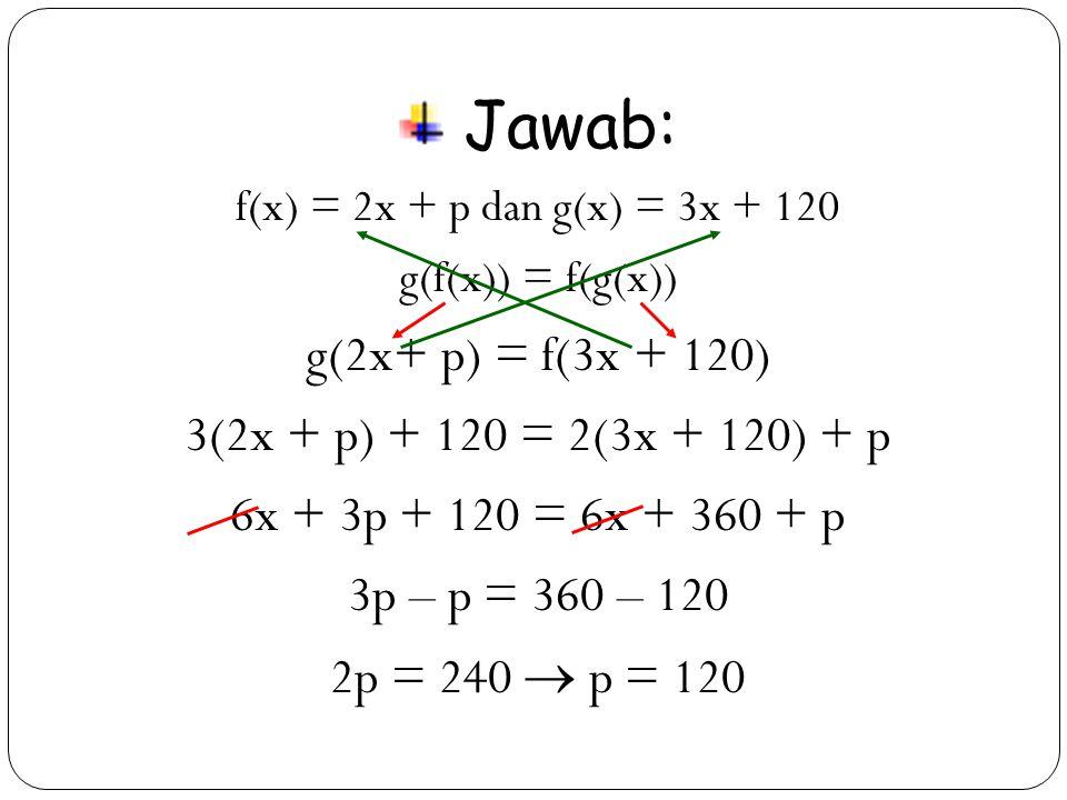 18 Jawab: f(x) = 2x + p dan g(x) = 3x + 120 g(f(x)) = f(g(x)) g(2x+ p) = f(3x + 120) 3(2x + p) + 120 = 2(3x + 120) + p 6x + 3p + 120 = 6x + 360 + p 3p – p = 360 – 120 2p = 240  p = 120