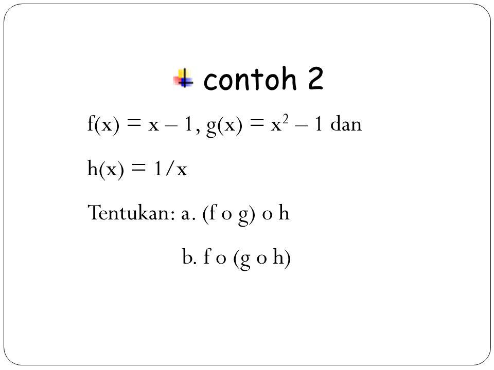 23 contoh 2 f(x) = x – 1, g(x) = x 2 – 1 dan h(x) = 1/x Tentukan: a. (f o g) o h b. f o (g o h)
