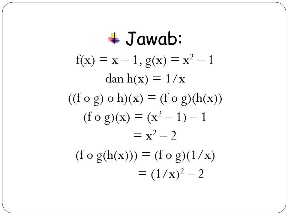 24 Jawab: f(x) = x – 1, g(x) = x 2 – 1 dan h(x) = 1/x ((f o g) o h)(x) = (f o g)(h(x)) (f o g)(x) = (x 2 – 1) – 1 = x 2 – 2 (f o g(h(x))) = (f o g)(1/x) = (1/x) 2 – 2