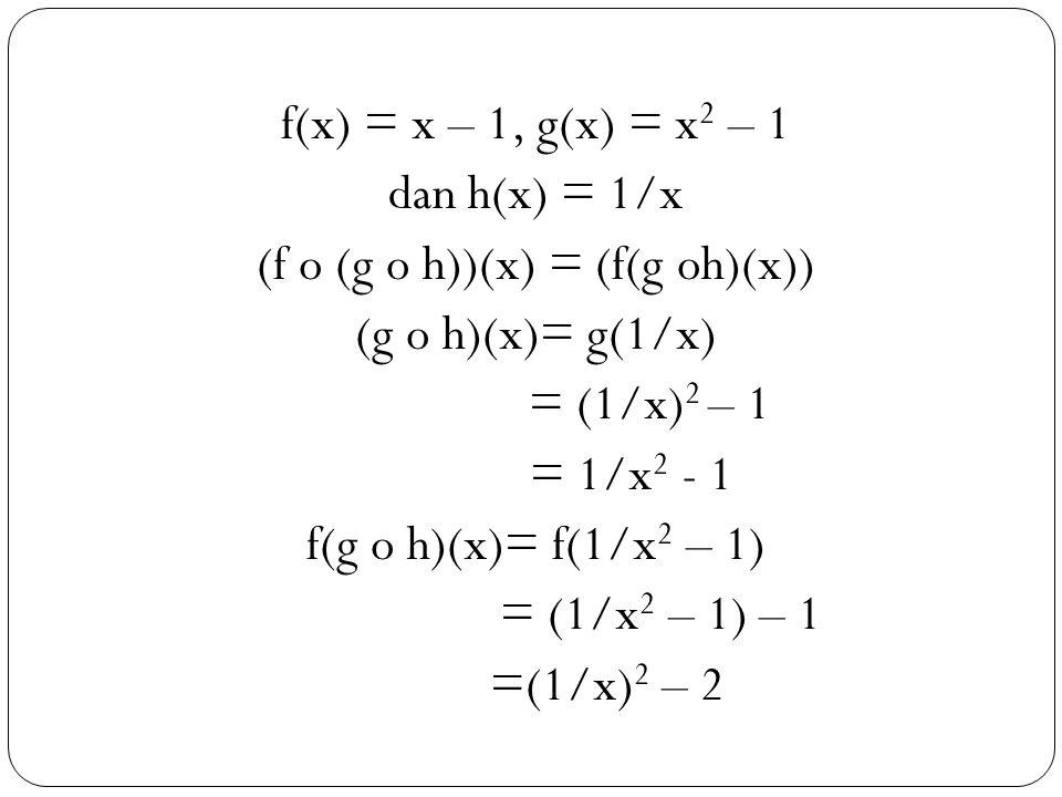 25 f(x) = x – 1, g(x) = x 2 – 1 dan h(x) = 1/x (f o (g o h))(x) = (f(g oh)(x)) (g o h)(x)= g(1/x) = (1/x) 2 – 1 = 1/x 2 - 1 f(g o h)(x)= f(1/x 2 – 1) = (1/x 2 – 1) – 1 =(1/x) 2 – 2